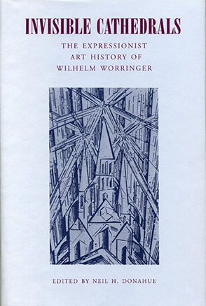 Cover image for Invisible Cathedrals: The Expressionist Art History of Wilhelm Worringer Edited by Neil  H. Donahue