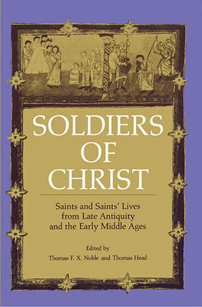 Cover image for Soldiers of Christ: Saints and Saints' Lives from Late Antiquity and the Early Middle Ages Edited by Thomas   F. X. Noble and Thomas Head