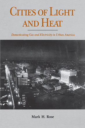 Cover image for Cities of Light and Heat: Domesticating Gas and Electricity in Urban America By Mark  H. Rose