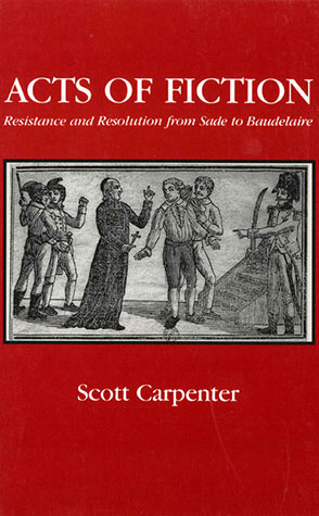 Cover image for Acts of Fiction: Resistance and Resolution from Sade to Baudelaire By Scott Carpenter