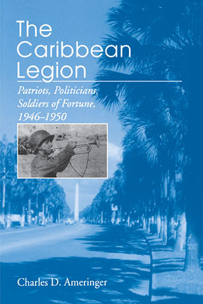 Cover image for The Caribbean Legion: Patriots, Politicians, Soldiers of Fortune, 1946–1950 By Charles Ameringer