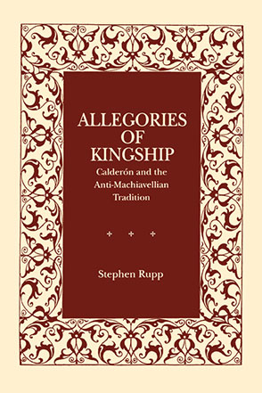 Cover image for Allegories of Kingship: Calderón and the Anti-Machiavellian Tradition By Stephen Rupp