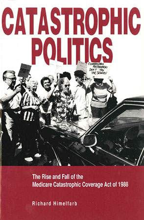 Cover image for Catastrophic Politics: The Rise and Fall of the Medicare Catastrophic Coverage Act of 1988 By Richard Himelfarb