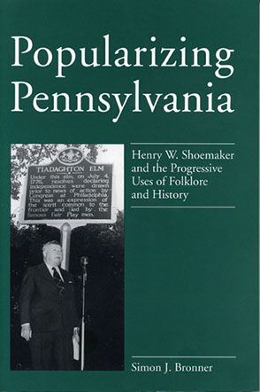 Cover image for Popularizing Pennsylvania: Henry W. Shoemaker and the Progressive Uses of Folklore and History By Simon J. Bronner