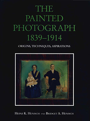 Cover image for The Painted Photograph, 1839–1914: Origins, Techniques, Aspirations By Heinz K. Henisch and Bridget Ann Henisch
