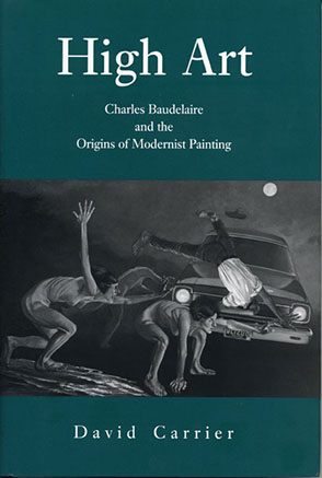 Cover image for High Art: Charles Baudelaire and the Origins of Modernist Painting By David Carrier