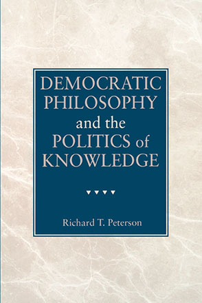 Cover image for Democratic Philosophy and the Politics of Knowledge By Richard  T. Peterson
