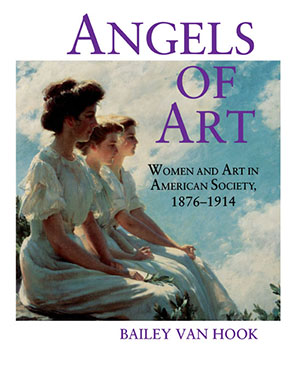 Cover image for Angels of Art: Women and Art in American Society, 1876–1914 By Bailey Van Hook
