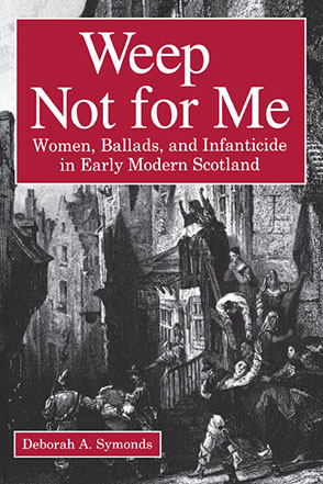 Cover image for Weep Not for Me: Women, Ballads, and Infanticide in Early Modern Scotland By Deborah  A. Symonds