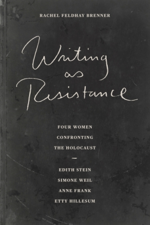 Cover image for Writing as Resistance: Four Women Confronting the Holocaust: Edith Stein, Simone Weil, Anne Frank, and Etty Hillesum By Rachel Feldhay Brenner