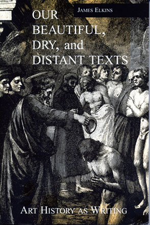 Cover image for Our Beautiful, Dry, and Distant Texts: Art History as Writing By James Elkins