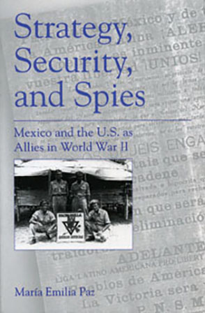 Cover image for Strategy, Security, and Spies: Mexico and the U.S. as Allies in World War II By María Emilia Paz