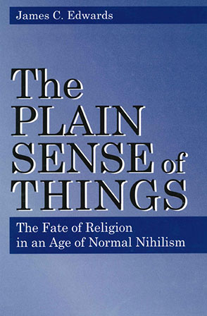 Cover image for The Plain Sense of Things: The Fate of Religion in an Age of Normal Nihilism By James C. Edwards