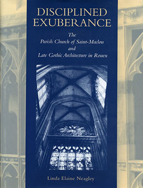 Cover image for Disciplined Exuberance: The Parish Church of Saint-Maclou and Late Gothic Architecture in Rouen By Linda Neagley