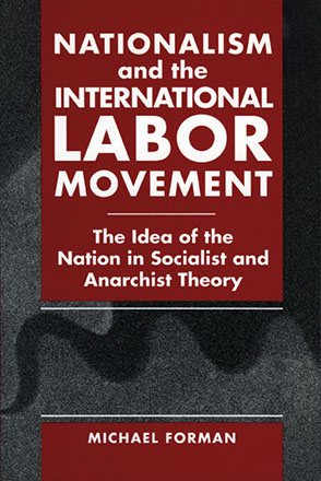 Cover image for Nationalism and the International Labor Movement: The Idea of the Nation in Socialist and Anarchist Theory By Michael Forman