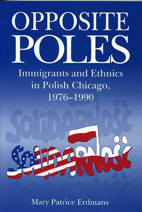 Cover image for Opposite Poles: Immigrants and Ethnics in Polish Chicago, 1976–1990 By Mary Patrice Erdmans