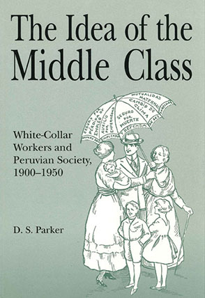 Cover image for The Idea of the Middle Class: White-Collar Workers and Peruvian Society, 1900–1950 By David  S. Parker