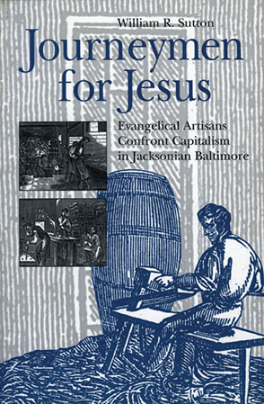 Cover image for Journeymen for Jesus: Evangelical Artisans Confront Capitalism in Jacksonian Baltimore By William  R. Sutton