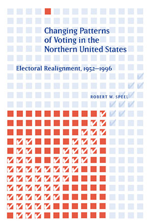Cover image for Changing Patterns of Voting in the Northern United States: Electoral Realignment, 1952–1996 By Robert W. Speel