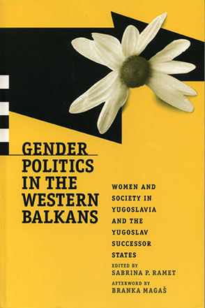 Cover image for Gender Politics in the Western Balkans: Women and Society in Yugoslavia and the Yugoslav Successor States Edited by Sabrina P. Ramet