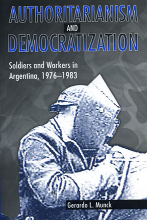 Cover image for Authoritarianism and Democratization: Soldiers and Workers in Argentina, 1976–1983 By Gerardo  L. Munck
