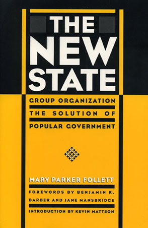 Cover image for The New State: Group Organization the Solution of Popular Government By Mary Parker Follett, Foreword by Benjamin R. Barber, Foreword byJane Mansbridge, and Introduction by Kevin Mattson