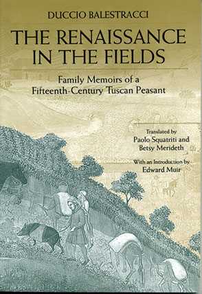 Cover image for The Renaissance in the Fields: Family Memoirs of a Fifteenth-Century Tuscan Peasant By Duccio Balestracci, Translated by Betsy Merideth, and Paolo Squatriti