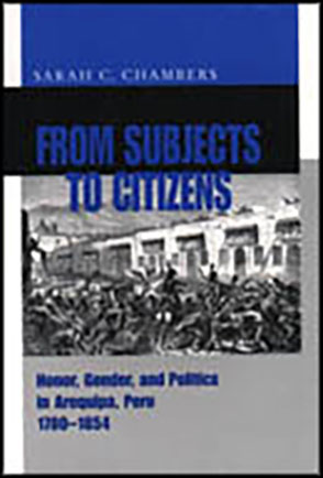 Cover image for From Subjects to Citizens: Honor, Gender, and Politics in Arequipa, Peru, 1780–1854 By Sarah C. Chambers