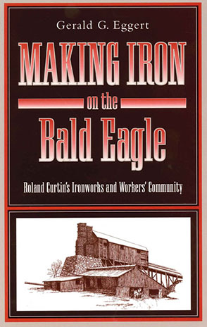 Cover image for Making Iron on the Bald Eagle: Roland Curtin's Ironworks and Workers' Community By Gerald G. Eggert