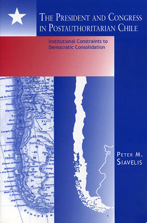 Cover image for The President and Congress in Postauthoritarian Chile: Institutional Constraints to Democratic Consolidation By Peter M. Siavelis