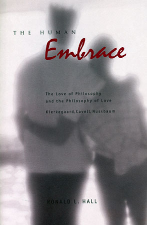 Cover image for The Human Embrace: The Love of Philosophy and the Philosophy of Love; Kierkegaard, Cavell, Nussbaum By Ronald L. Hall