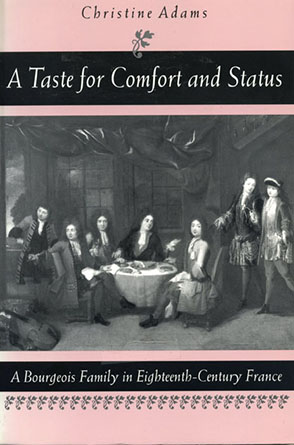 Cover image for A Taste for Comfort and Status: A Bourgeois Family in Eighteenth-Century France By Christine Adams