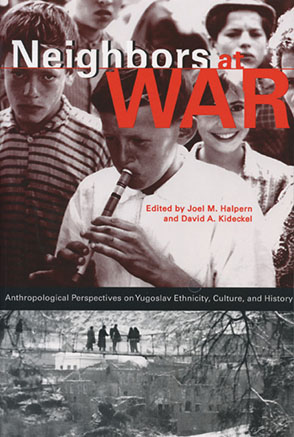 Cover image for Neighbors at War: Anthropological Perspectives on Yugoslav Ethnicity, Culture, and History Edited by Joel M. Halpern and David  A. Kideckel