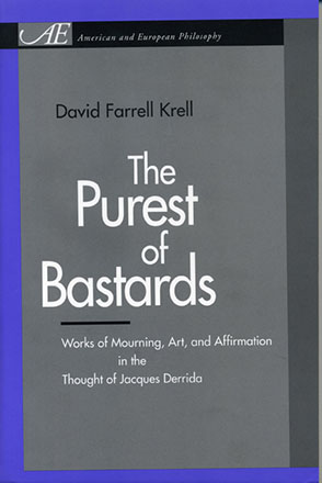 Cover image for The Purest of Bastards: Works of Mourning, Art, and Affirmation in the Thought of Jacques Derrida By David Farrell Krell