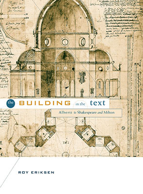 Cover image for The Building in the Text: Alberti to Shakespeare and Milton By Roy Eriksen