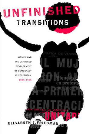 Cover image for Unfinished Transitions: Women and the Gendered Development of Democracy in Venezuela, 1936–1996 By Elisabeth Friedman