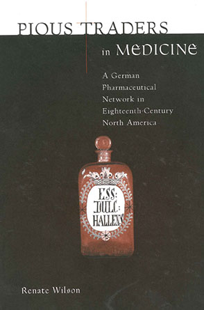 Cover image for Pious Traders in Medicine: A German Pharmaceutical Network in Eighteenth-Century North America By Renate Wilson