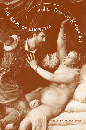 Cover image for The Rape of Lucretia and the Founding of Republics: Readings in Livy, Machiavelli, and Rousseau By Melissa Matthes