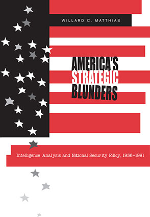 Cover image for America's Strategic Blunders: Intelligence Analysis and National Security Policy, 1936–1991 By Willard C. Matthias