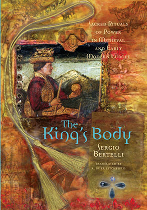 Cover image for The King's Body: Sacred Rituals of Power in Medieval and Early Modern Europe By Sergio Bertelli and Translated by R. Burr Litchfield
