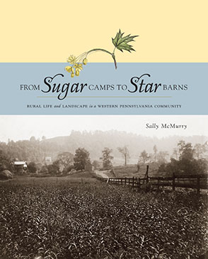 Cover image for From Sugar Camps to Star Barns: Rural Life and Landscape in a Western Pennsylvania Community By Sally A. McMurry