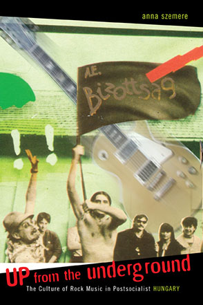 Cover image for Up From the Underground: The Culture of Rock Music in Postsocialist Hungary By Anna Szemere