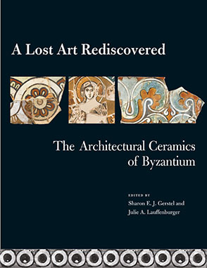 Cover image for A Lost Art Rediscovered: The Architectural Ceramics of Byzantium Edited by Sharon E. J. Gerstel and and  Julie Lauffenburger
