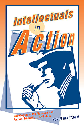 Cover image for Intellectuals in Action: The Origins of the New Left and Radical Liberalism, 1945–1970 By Kevin Mattson