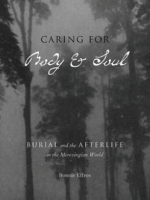 Cover image for Caring for Body and Soul: Burial and the Afterlife in the Merovingian World By Bonnie Effros