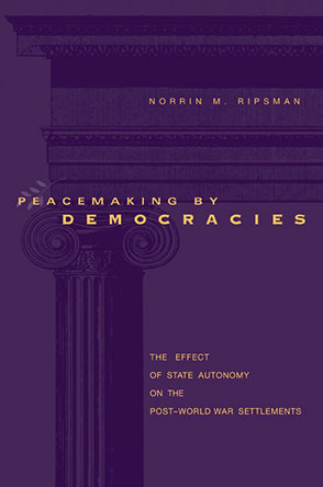 Cover image for Peacemaking by Democracies: The Effect of State Autonomy on the Post–World War Settlements By Norrin M. Ripsman