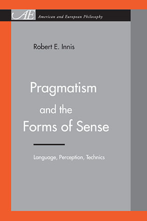 Cover image for Pragmatism and the Forms of Sense: Language, Perception, Technics By Robert E. Innis