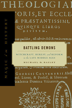 Cover image for Battling Demons: Witchcraft, Heresy, and Reform in the Late Middle Ages By Michael D. Bailey