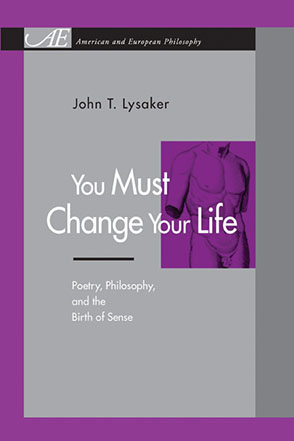 Cover image for You Must Change Your Life: Poetry, Philosophy, and the Birth of Sense By John T. Lysaker