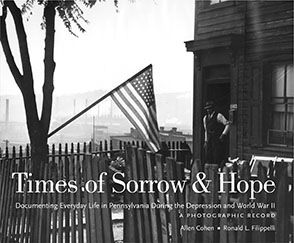Cover image for Times of Sorrow and Hope: Documenting Everyday Life in Pennsylvania During the Depression and World War II: A Photographic Record By Allen Cohen and Ronald Filippelli